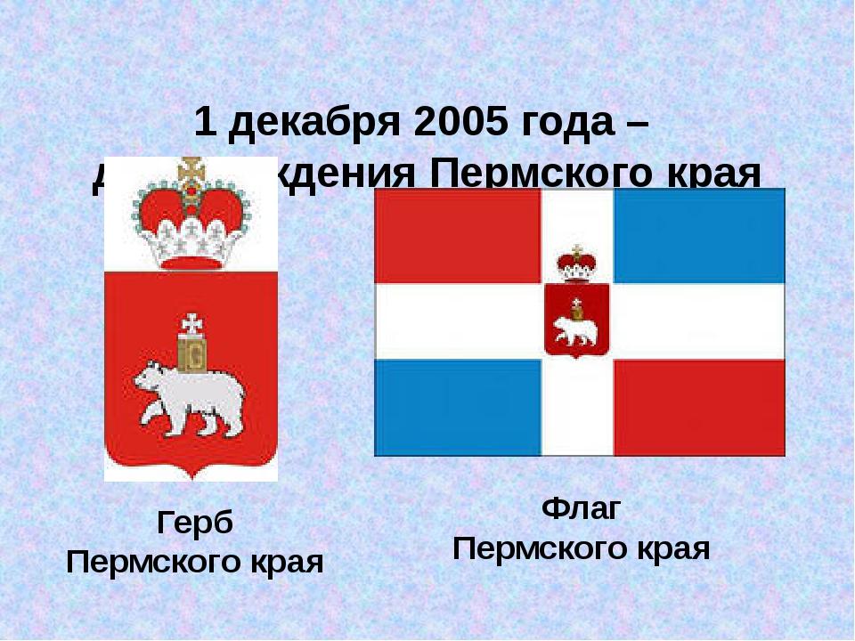 1 декабря 2005 года – день рождения Пермского края Флаг Пермского края Герб...
