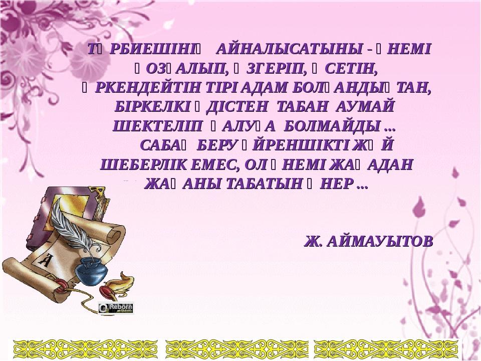 ТӘРБИЕШІНІҢ АЙНАЛЫСАТЫНЫ - ҮНЕМІ ҚОЗҒАЛЫП, ӨЗГЕРІП, ӨСЕТІН, ӨРКЕНДЕЙТІН ТІРІ...