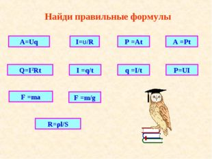 Найди правильные формулы A=Uq Q=I2Rt R=ρl/S I=U/R I =q/t P =At q =I/t F =m/g