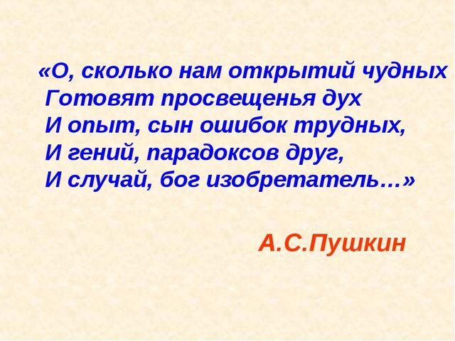 «О, сколько нам открытий чудных Готовят просвещенья дух И опыт, сын ошибок тр...