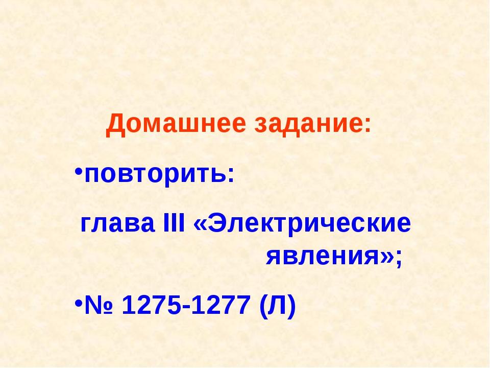 Домашнее задание: повторить: глава III «Электрические явления»; № 1275-1277 (Л)