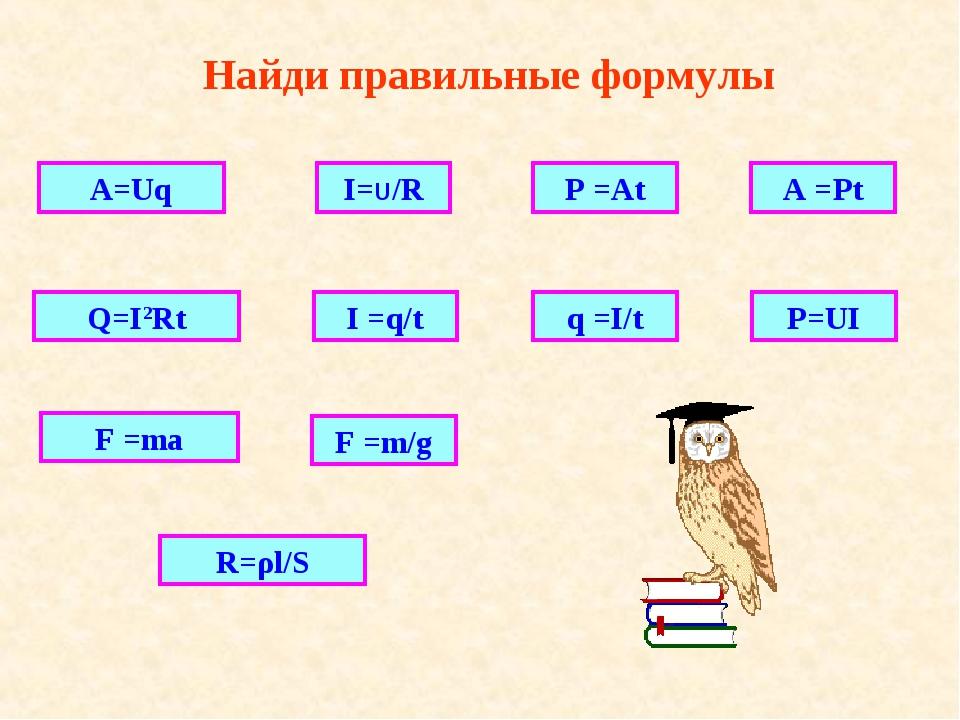 Найди правильные формулы A=Uq Q=I2Rt R=ρl/S I=U/R I =q/t P =At q =I/t F =m/g...