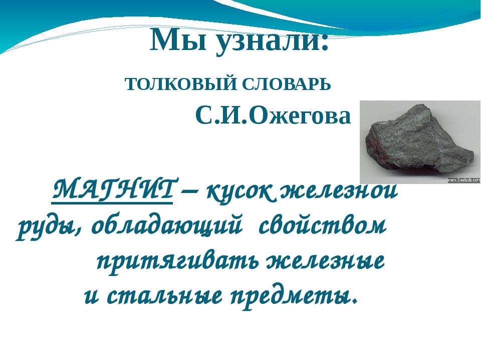 Мы узнали: ТОЛКОВЫЙ СЛОВАРЬ С.И.Ожегова МАГНИТ – кусок железной руды, облада...