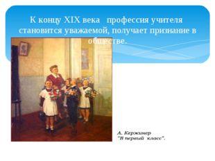 К концу XIX века профессия учителя становится уважаемой, получает признание в