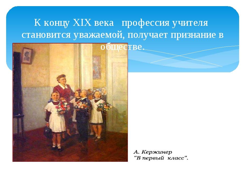 К концу XIX века профессия учителя становится уважаемой, получает признание в...
