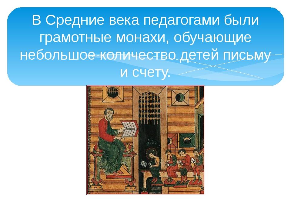В Средние века педагогами были грамотные монахи, обучающие небольшое количест...