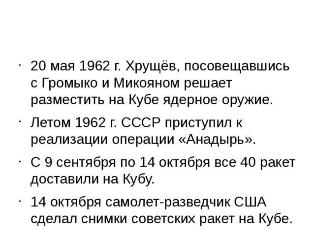 20 мая1962 г. Хрущёв, посовещавшись с Громыко и Микояном решает разместить...