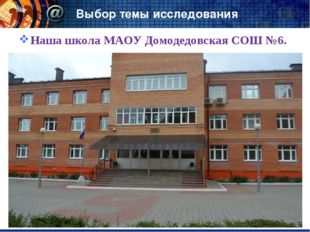 Выбор темы исследования Наша школа МАОУ Домодедовская СОШ №6.