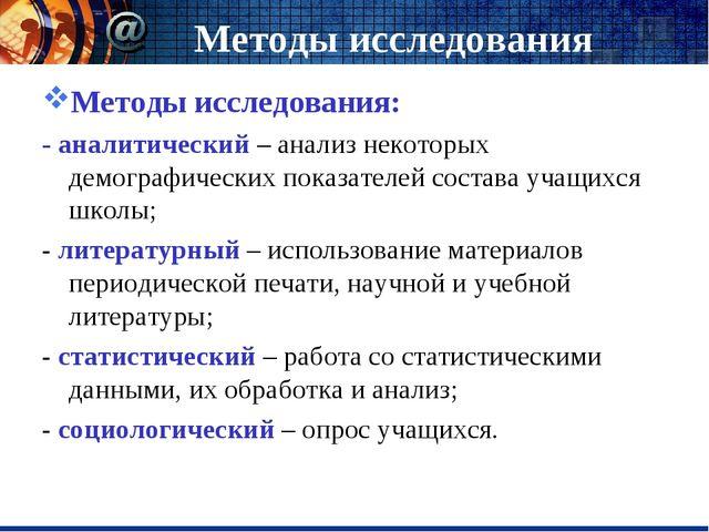 Методы исследования Методы исследования: - аналитический – анализ некоторых д...