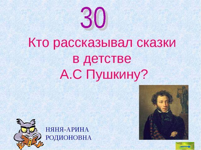 Кто рассказывал сказки в детстве А.С Пушкину? НЯНЯ-АРИНА РОДИОНОВНА