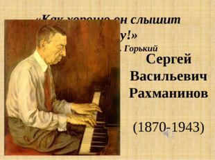 «Как хорошо он слышит тишину!» М. Горький Сергей Васильевич Рахманинов (