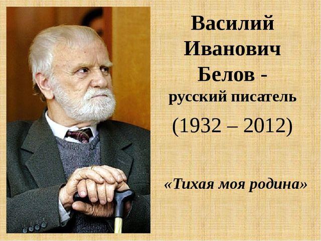Василий Иванович Белов - русский писатель (1932 – 2012) «Тихая моя родина»