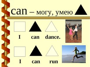 can – могу, умею I can dance. I can run