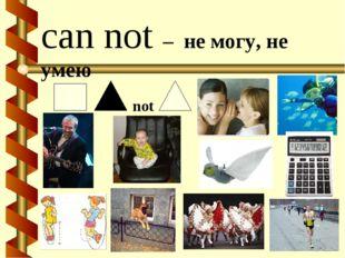 can not – не могу, не умею not