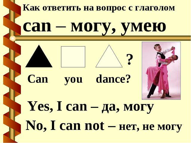 Как ответить на вопрос с глаголом can – могу, умею Can you dance? No, I can n...