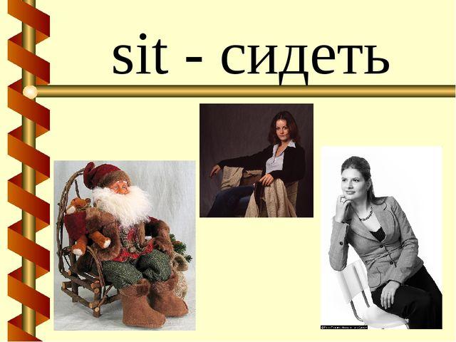 sit - сидеть