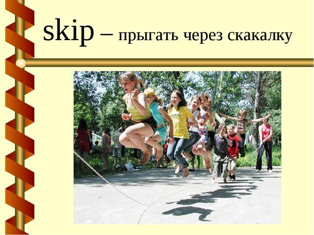 skip – прыгать через скакалку