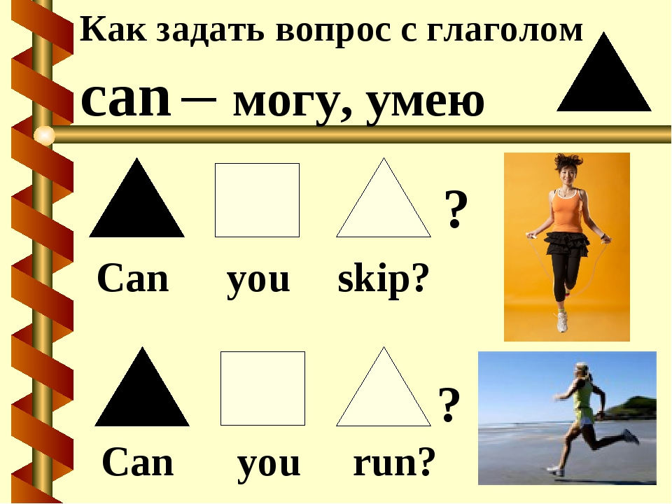 Как задать вопрос с глаголом can – могу, умею Can you skip? Can you run? ? ?