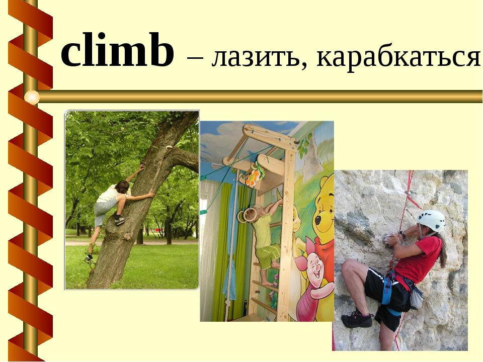 climb – лазить, карабкаться