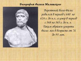 Вероятней всего Фалес родился в период с 640 по 624 г. до н.э., а умер в пери