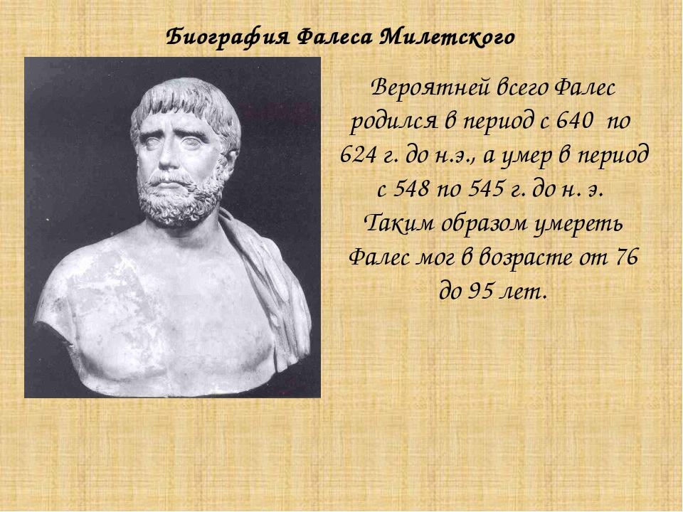 Вероятней всего Фалес родился в период с 640 по 624 г. до н.э., а умер в пери...
