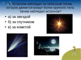 1. Астроном наблюдал за небесным телом, которое движется вокруг более крупног