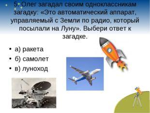 5. Олег загадал своим одноклассникам загадку: «Это автоматический аппарат, уп