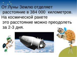 От Луны Землю отделяет расстояние в 384 000 километров. На космической ракете