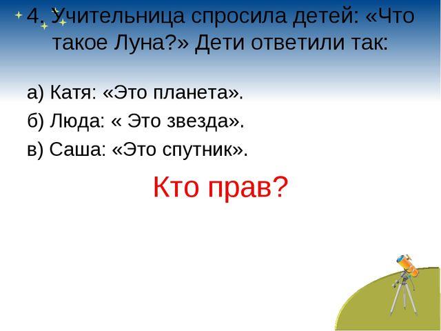 4. Учительница спросила детей: «Что такое Луна?» Дети ответили так: а) Катя:...
