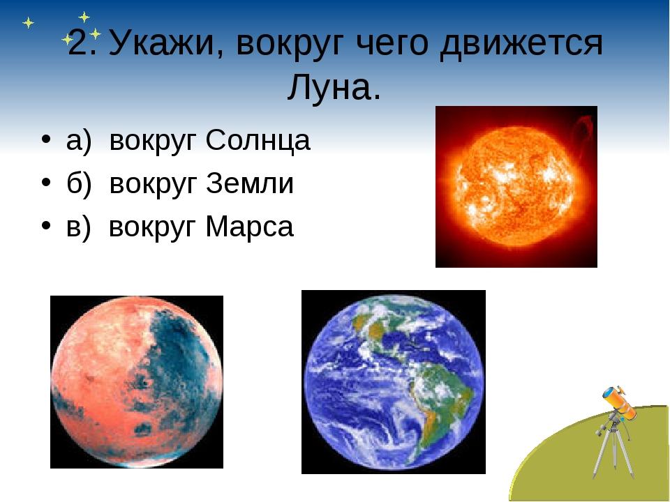 2. Укажи, вокруг чего движется Луна. а) вокруг Солнца б) вокруг Земли в) вокр...