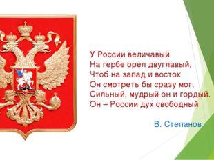 У России величавый На гербе орел двуглавый, Чтоб на запад и восток Он смотрет