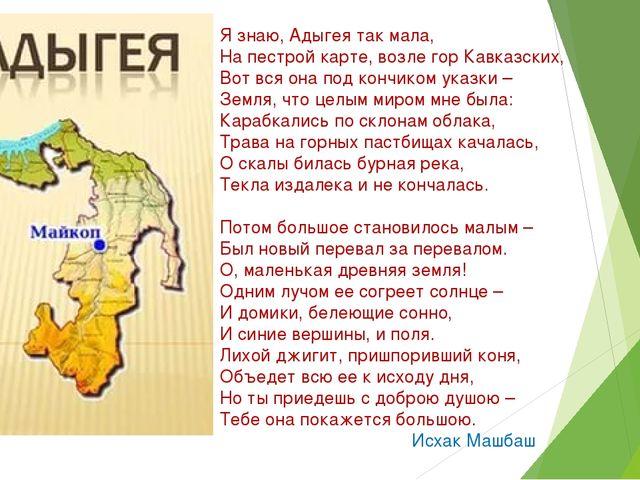 Я знаю, Адыгея так мала, На пестрой карте, возле гор Кавказских, Вот вся она...