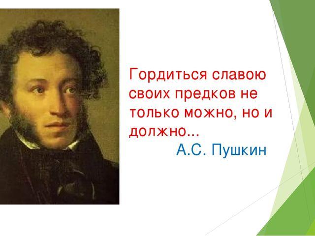 Гордиться славою своих предков не только можно, но и должно... А.С. Пушкин