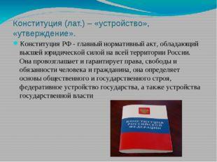 Конституция (лат.) – «устройство», «утверждение». Конституция РФ - главный но