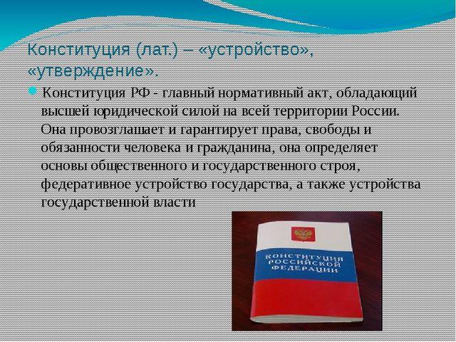 Конституция (лат.) – «устройство», «утверждение». Конституция РФ - главный но...