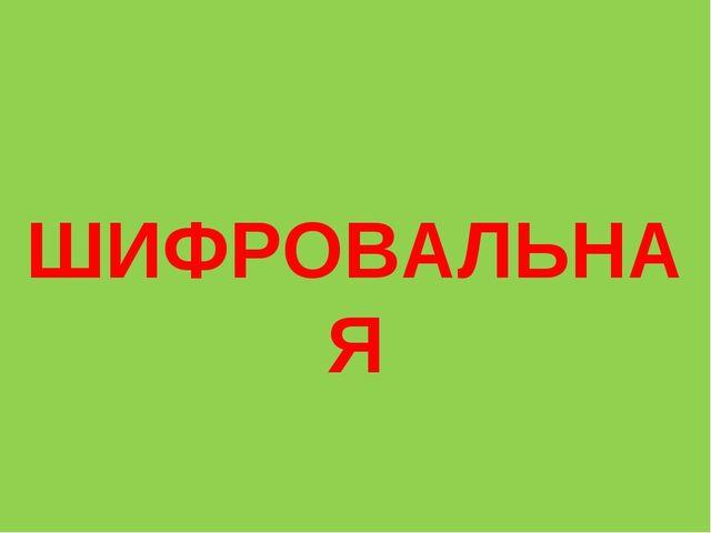 ШИФРОВАЛЬНАЯ