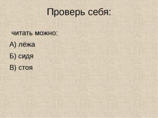 Проверь себя: читать можно: А) лёжа Б) сидя В) стоя