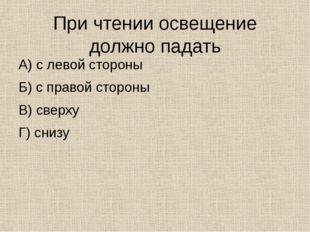 При чтении освещение должно падать А) с левой стороны Б) с правой стороны В)