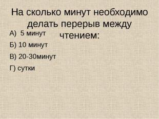На сколько минут необходимо делать перерыв между чтением: А) 5 минут Б) 10 ми