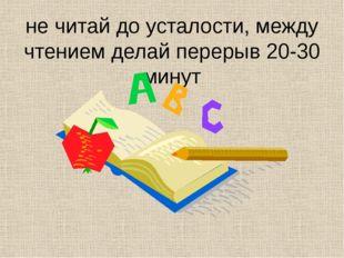 не читай до усталости, между чтением делай перерыв 20-30 минут