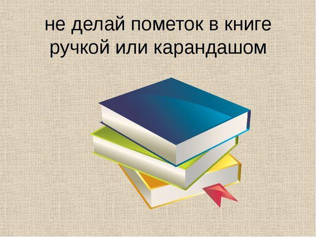 не делай пометок в книге ручкой или карандашом