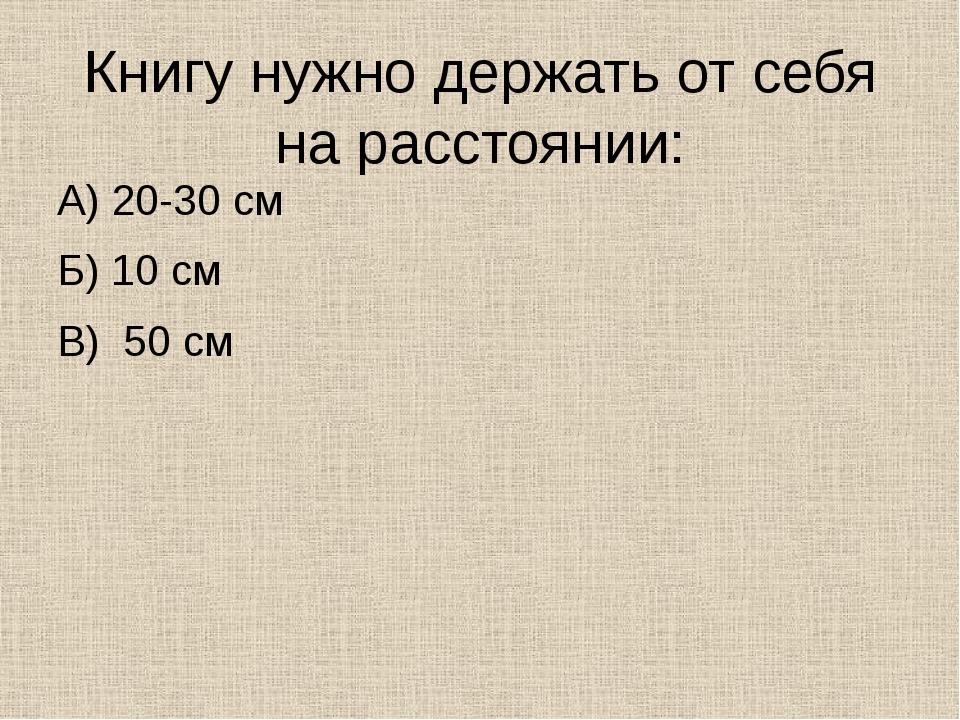 Книгу нужно держать от себя на расстоянии: А) 20-30 см Б) 10 см В) 50 см