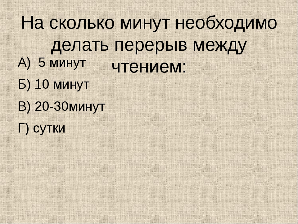 На сколько минут необходимо делать перерыв между чтением: А) 5 минут Б) 10 ми...