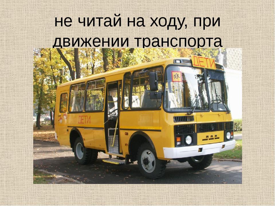 не читай на ходу, при движении транспорта