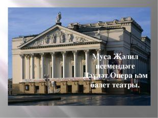 Муса Җәлил исемендәге Дәүләт Опера һәм балет театры.