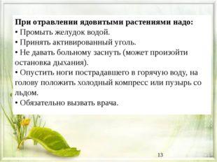 При отравлении ядовитыми растениями надо: • Промыть желудок водой. • Принять