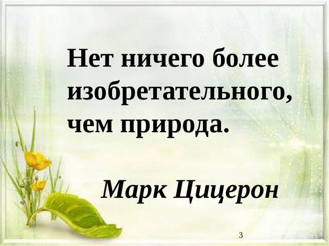 Нет ничего более изобретательного, чем природа.  Марк Цицерон