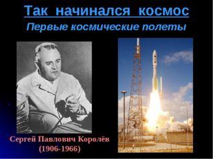 Так начинался космос Сергей Павлович Королёв (1906-1966) Первые космические п