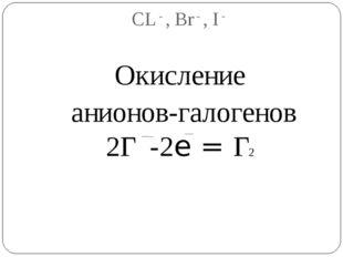 СL - , Br - , I - Окисление анионов-галогенов 2Г -2e = Г2