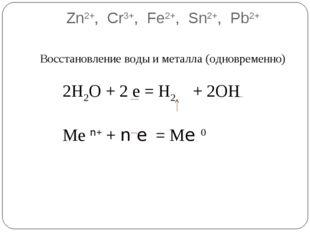 Zn2+, Cr3+, Fe2+, Sn2+, Pb2+ Восстановление воды и металла (одновременно) 2Н2